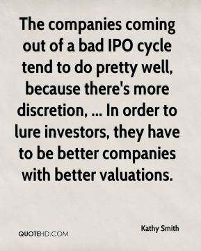 The companies coming out of a bad IPO cycle tend to do pretty well, because there's more discretion, ... In order to lure investors, they have to be better companies with better valuations.