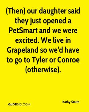 (Then) our daughter said they just opened a PetSmart and we were excited. We live in Grapeland so we'd have to go to Tyler or Conroe (otherwise).