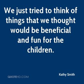 Kathy Smith  - We just tried to think of things that we thought would be beneficial and fun for the children.