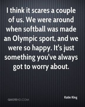 Katie King  - I think it scares a couple of us. We were around when softball was made an Olympic sport, and we were so happy. It's just something you've always got to worry about.