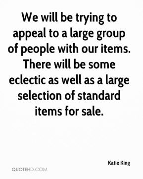 Katie King  - We will be trying to appeal to a large group of people with our items. There will be some eclectic as well as a large selection of standard items for sale.