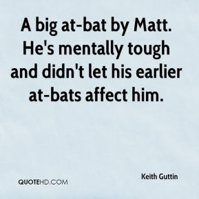 Keith Guttin  - A big at-bat by Matt. He's mentally tough and didn't let his earlier at-bats affect him.