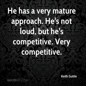Keith Guttin  - He has a very mature approach. He's not loud, but he's competitive. Very competitive.