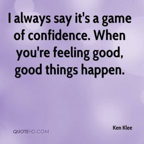 Ken Klee  - I always say it's a game of confidence. When you're feeling good, good things happen.