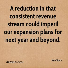Ken Stern  - A reduction in that consistent revenue stream could imperil our expansion plans for next year and beyond.