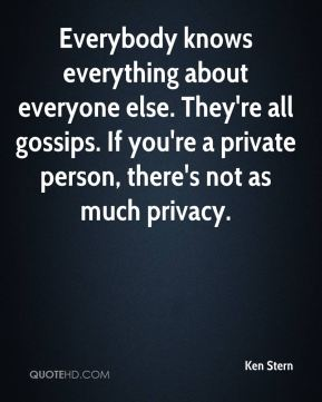 Ken Stern  - Everybody knows everything about everyone else. They're all gossips. If you're a private person, there's not as much privacy.