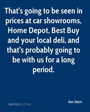Ken Stern  - That's going to be seen in prices at car showrooms, Home Depot, Best Buy and your local deli, and that's probably going to be with us for a long period.