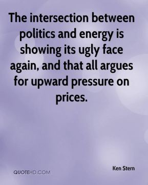 Ken Stern  - The intersection between politics and energy is showing its ugly face again, and that all argues for upward pressure on prices.