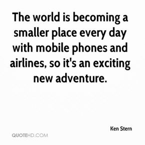 Ken Stern  - The world is becoming a smaller place every day with mobile phones and airlines, so it's an exciting new adventure.