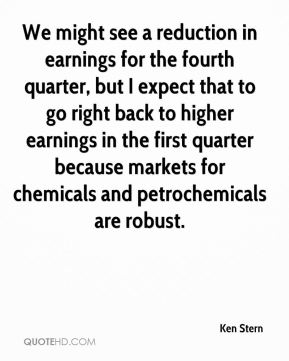 Ken Stern  - We might see a reduction in earnings for the fourth quarter, but I expect that to go right back to higher earnings in the first quarter because markets for chemicals and petrochemicals are robust.
