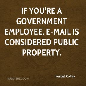 Kendall Coffey  - If you're a government employee, e-mail is considered public property.