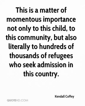 Kendall Coffey  - This is a matter of momentous importance not only to this child, to this community, but also literally to hundreds of thousands of refugees who seek admission in this country.