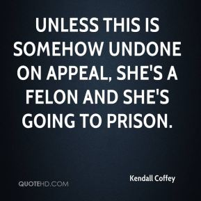 Kendall Coffey  - Unless this is somehow undone on appeal, she's a felon and she's going to prison.