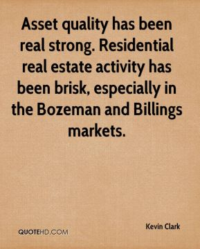Kevin Clark  - Asset quality has been real strong. Residential real estate activity has been brisk, especially in the Bozeman and Billings markets.