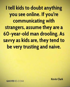 Kevin Clark  - I tell kids to doubt anything you see online. If you're communicating with strangers, assume they are a 60-year-old man drooling. As savvy as kids are, they tend to be very trusting and naive.