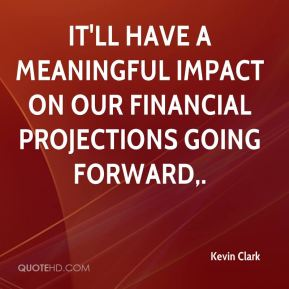 Kevin Clark  - It'll have a meaningful impact on our financial projections going forward.
