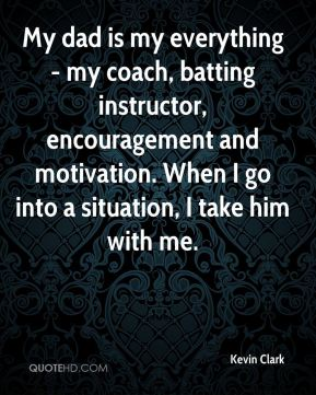 Kevin Clark  - My dad is my everything - my coach, batting instructor, encouragement and motivation. When I go into a situation, I take him with me.