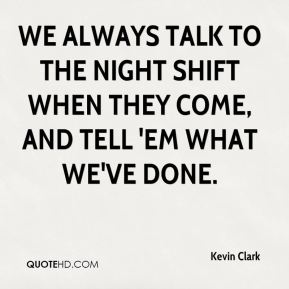 Kevin Clark  - We always talk to the night shift when they come, and tell 'em what we've done.