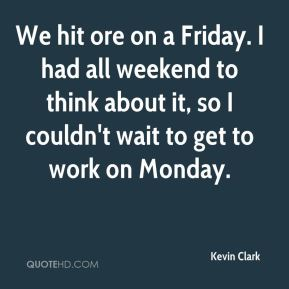 Kevin Clark  - We hit ore on a Friday. I had all weekend to think about it, so I couldn't wait to get to work on Monday.