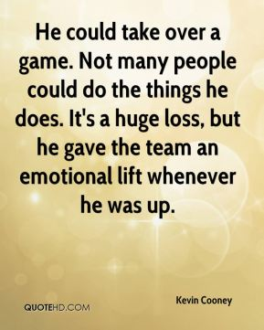 Kevin Cooney  - He could take over a game. Not many people could do the things he does. It's a huge loss, but he gave the team an emotional lift whenever he was up.