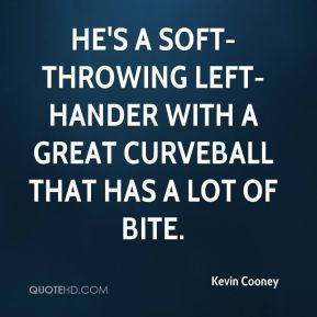 Kevin Cooney  - He's a soft-throwing left-hander with a great curveball that has a lot of bite.