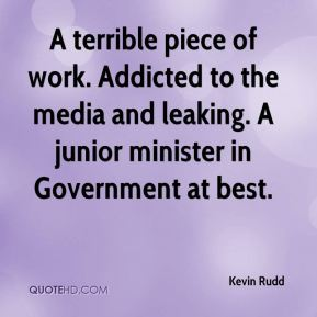 Kevin Rudd  - A terrible piece of work. Addicted to the media and leaking. A junior minister in Government at best.