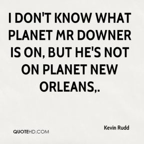I don't know what planet Mr Downer is on, but he's not on planet New Orleans.