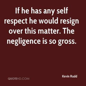 Kevin Rudd  - If he has any self respect he would resign over this matter. The negligence is so gross.
