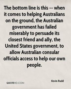 The bottom line is this -- when it comes to helping Australians on the ground, the Australian government has failed miserably to persuade its closest friend and ally, the United States government, to allow Australian consular officials access to help our own people.