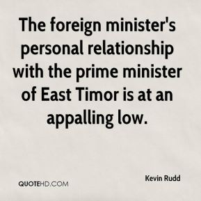 Kevin Rudd  - The foreign minister's personal relationship with the prime minister of East Timor is at an appalling low.