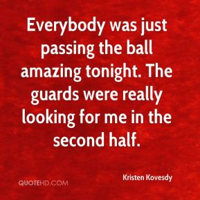 Kristen Kovesdy  - Everybody was just passing the ball amazing tonight. The guards were really looking for me in the second half.