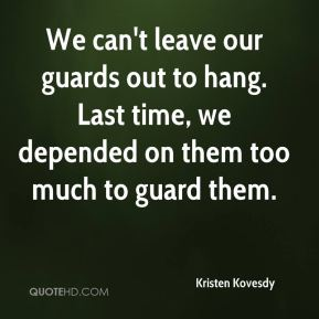 Kristen Kovesdy  - We can't leave our guards out to hang. Last time, we depended on them too much to guard them.