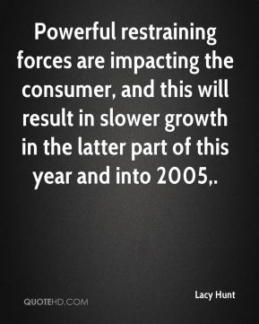Powerful restraining forces are impacting the consumer, and this will result in slower growth in the latter part of this year and into 2005.