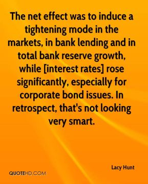Lacy Hunt  - The net effect was to induce a tightening mode in the markets, in bank lending and in total bank reserve growth, while [interest rates] rose significantly, especially for corporate bond issues. In retrospect, that's not looking very smart.