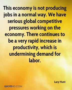 Lacy Hunt  - This economy is not producing jobs in a normal way. We have serious global competitive pressures working on the economy. There continues to be a very rapid increase in productivity, which is undermining demand for labor.