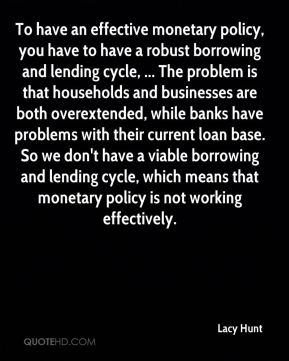 Lacy Hunt  - To have an effective monetary policy, you have to have a robust borrowing and lending cycle, ... The problem is that households and businesses are both overextended, while banks have problems with their current loan base. So we don't have a viable borrowing and lending cycle, which means that monetary policy is not working effectively.
