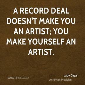 A record deal doesn't make you an artist; you make yourself an artist.