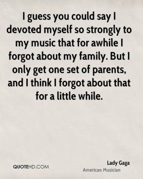 I guess you could say I devoted myself so strongly to my music that for awhile I forgot about my family. But I only get one set of parents, and I think I forgot about that for a little while.