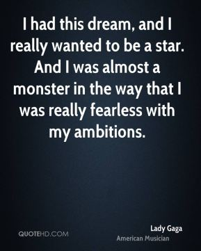 I had this dream, and I really wanted to be a star. And I was almost a monster in the way that I was really fearless with my ambitions.