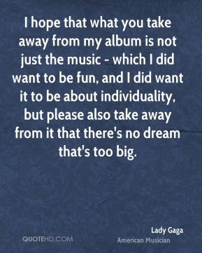 I hope that what you take away from my album is not just the music - which I did want to be fun, and I did want it to be about individuality, but please also take away from it that there's no dream that's too big.