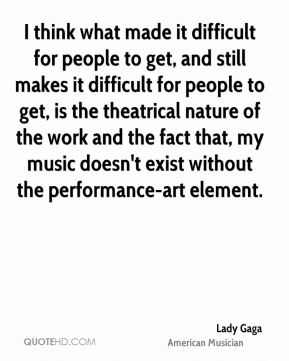 Lady Gaga - I think what made it difficult for people to get, and still makes it difficult for people to get, is the theatrical nature of the work and the fact that, my music doesn't exist without the performance-art element.