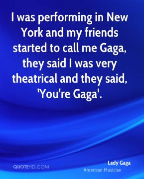 I was performing in New York and my friends started to call me Gaga, they said I was very theatrical and they said, 'You're Gaga'.