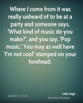 Where I come from it was really unheard of to be at a party and someone says, 'What kind of music do you make?', and you say, 'Pop music.' You may as well have 'I'm not cool' stamped on your forehead.