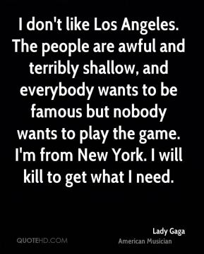 I don't like Los Angeles. The people are awful and terribly shallow, and everybody wants to be famous but nobody wants to play the game. I'm from New York. I will kill to get what I need.