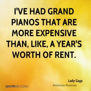 I've had grand pianos that are more expensive than, like, a year's worth of rent.