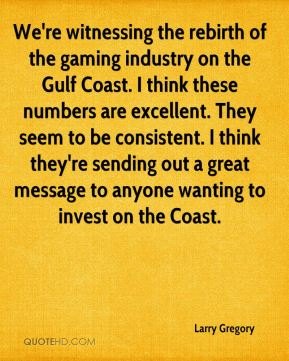 Larry Gregory  - We're witnessing the rebirth of the gaming industry on the Gulf Coast. I think these numbers are excellent. They seem to be consistent. I think they're sending out a great message to anyone wanting to invest on the Coast.