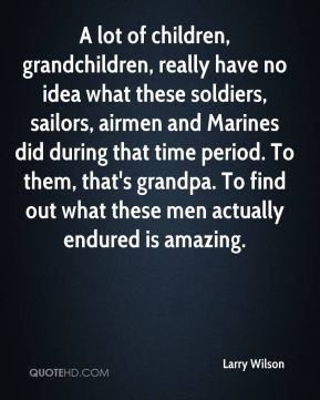 A lot of children, grandchildren, really have no idea what these soldiers, sailors, airmen and Marines did during that time period. To them, that's grandpa. To find out what these men actually endured is amazing.