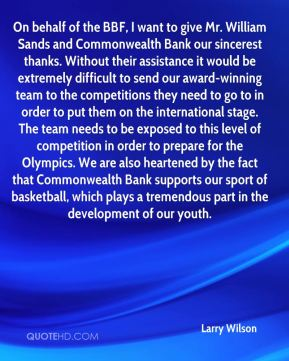 On behalf of the BBF, I want to give Mr. William Sands and Commonwealth Bank our sincerest thanks. Without their assistance it would be extremely difficult to send our award-winning team to the competitions they need to go to in order to put them on the international stage. The team needs to be exposed to this level of competition in order to prepare for the Olympics. We are also heartened by the fact that Commonwealth Bank supports our sport of basketball, which plays a tremendous part in the development of our youth.