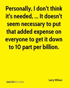 Personally, I don't think it's needed, ... It doesn't seem necessary to put that added expense on everyone to get it down to 10 part per billion.