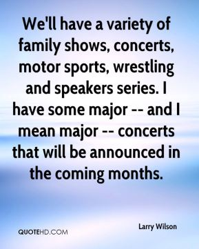 Larry Wilson  - We'll have a variety of family shows, concerts, motor sports, wrestling and speakers series. I have some major -- and I mean major -- concerts that will be announced in the coming months.